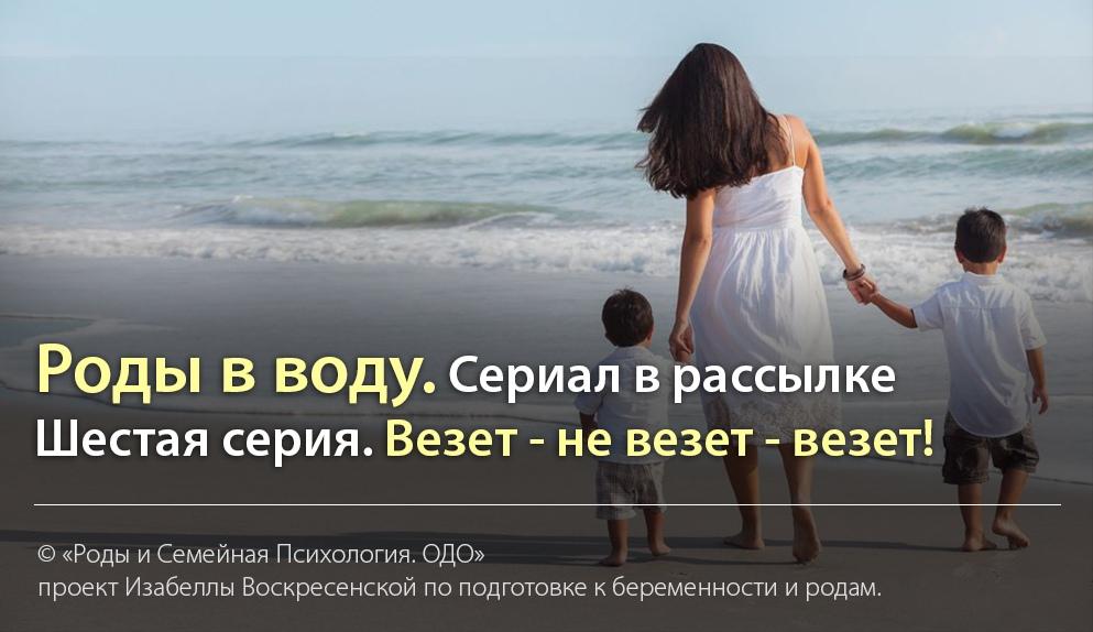 РОДЫ В ВОДУ. Сериал в рассылке Изабеллы Воскресенской.  СЕРИЯ ШЕСТАЯ: ВЕЗЕТ - НЕ ВЕЗЕТ - ВЕЗЕТ!