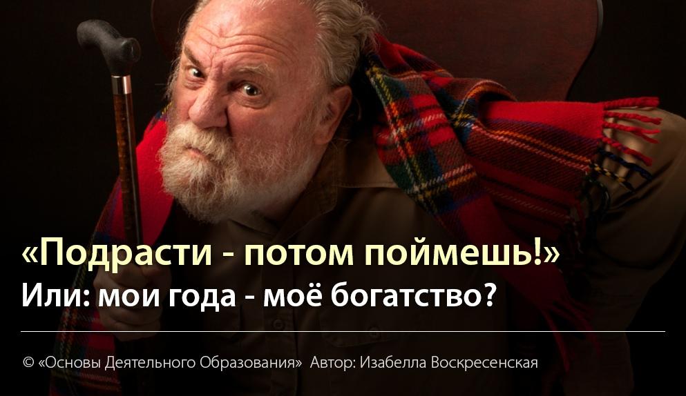 ПОДРАСТИ, ПОТОМ ПОЙМЕШЬ! Или: мои года - моё богатство?